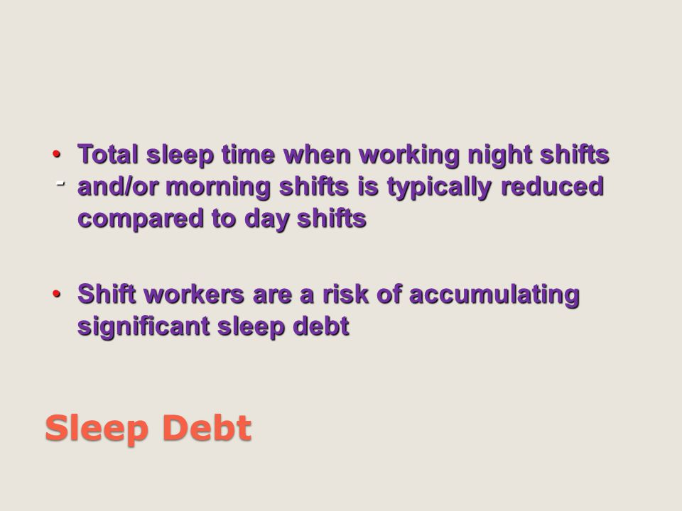 Sleep Debt - Total sleep time when working night shifts and/or morning shifts is typically reduced compared to day shiftsTotal sleep time when working