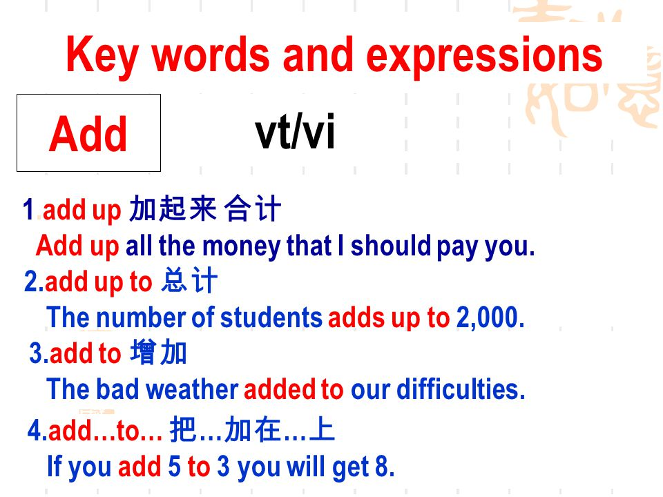 Key words and expressions Add vt/vi 1.add up 加起来 合计 Add up all the money that I should pay you.