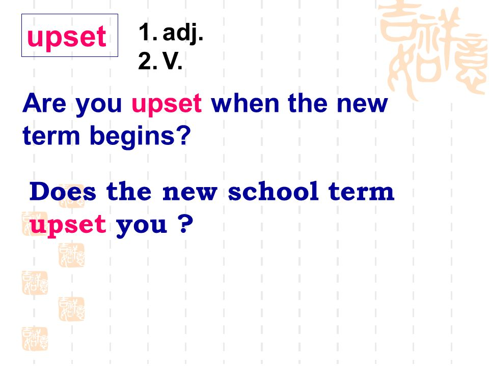 upset 1.adj. 2.V. Are you upset when the new term begins Does the new school term upset you