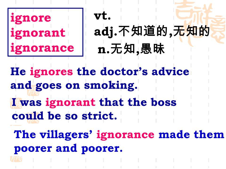 ignore ignorant ignorance vt. adj. 不知道的, 无知的 n.