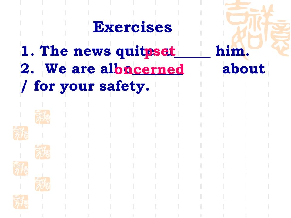 1. The news quite u_____ him. 2. We are all c_______ about / for your safety.