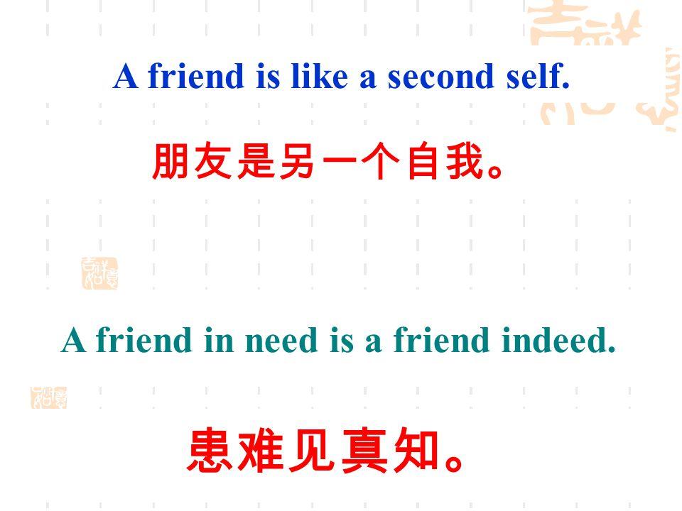 A friend is like a second self. 朋友是另一个自我。 A friend in need is a friend indeed. 患难见真知。
