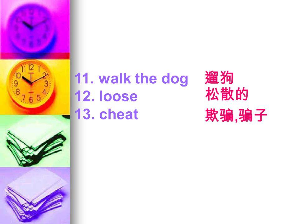 11. walk the dog 12. loose 13. cheat 遛狗 松散的 欺骗, 骗子
