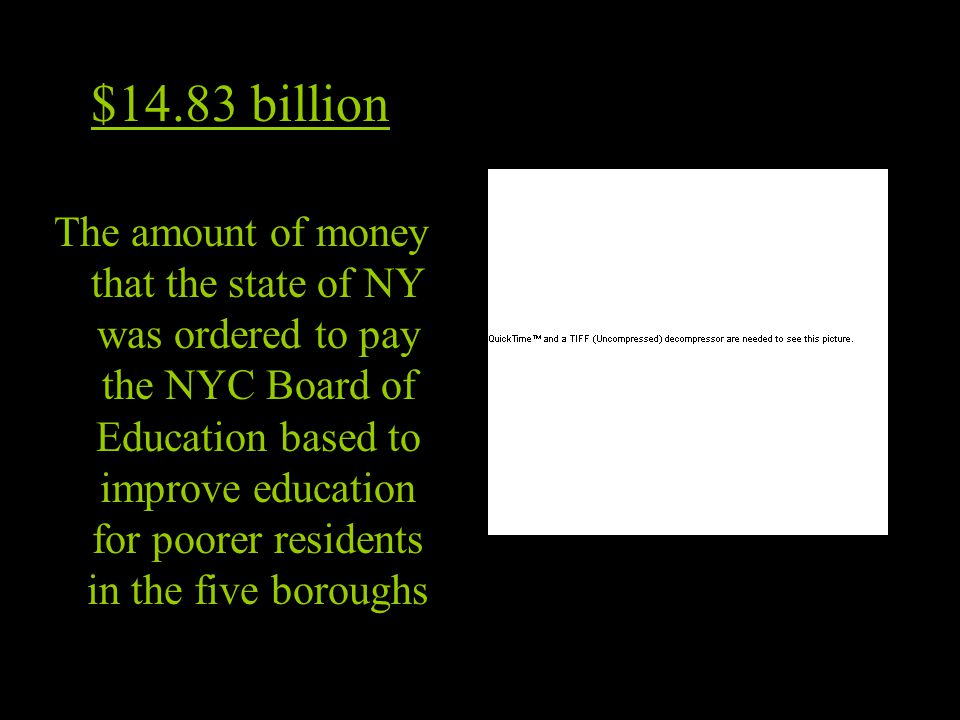 $14.83 billion The amount of money that the state of NY was ordered to pay the NYC Board of Education based to improve education for poorer residents in the five boroughs