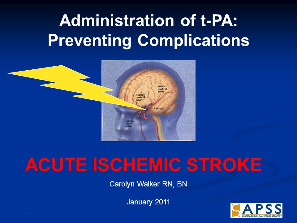 Administration of t-PA: Preventing Complications ACUTE ISCHEMIC STROKE Carolyn Walker RN, BN January 2011