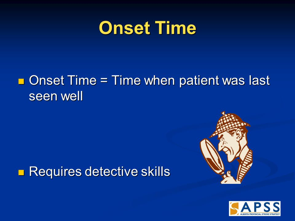 Onset Time Onset Time = Time when patient was last seen well Onset Time = Time when patient was last seen well Requires detective skills Requires detective skills