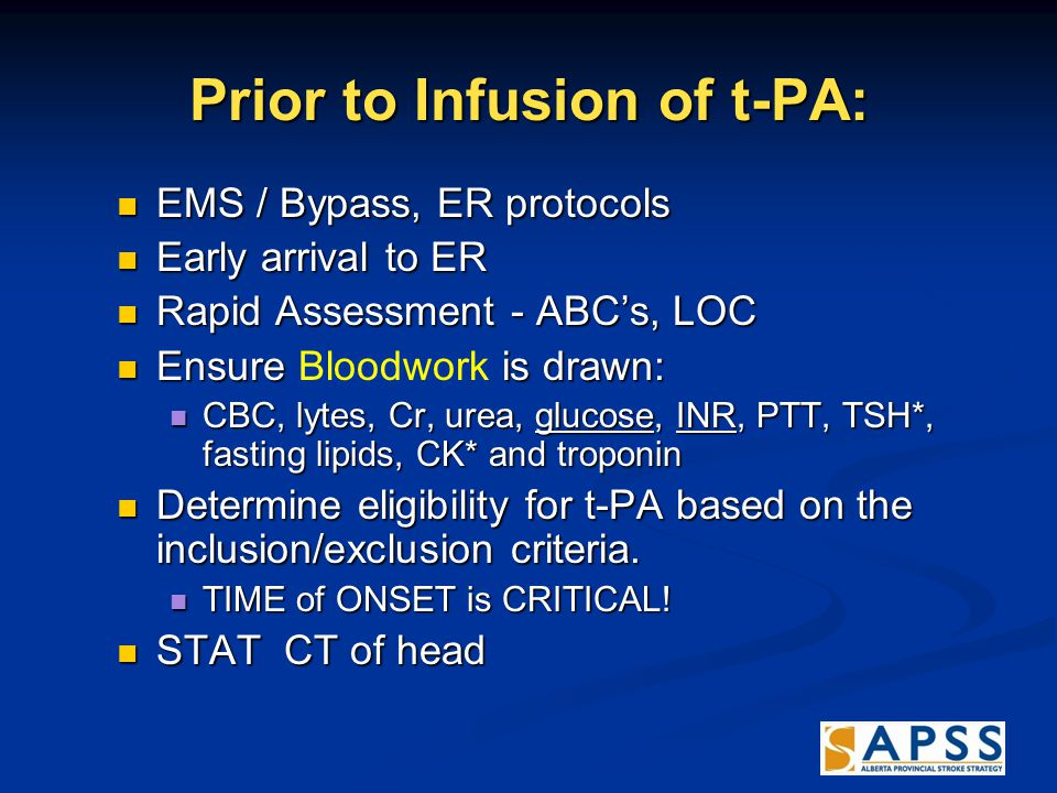 Prior to Infusion of t-PA: EMS / Bypass, ER protocols EMS / Bypass, ER protocols Early arrival to ER Early arrival to ER Rapid Assessment - ABC's, LOC Rapid Assessment - ABC's, LOC Ensure is drawn: Ensure Bloodwork is drawn: CBC, lytes, Cr, urea, glucose, INR, PTT, TSH*, fasting lipids, CK* and troponin CBC, lytes, Cr, urea, glucose, INR, PTT, TSH*, fasting lipids, CK* and troponin Determine eligibility for t-PA based on the inclusion/exclusion criteria.