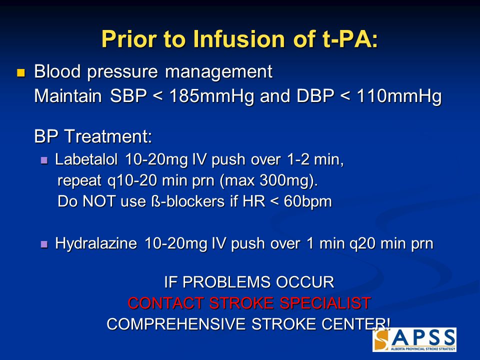 Prior to Infusion of t-PA: Blood pressure management Blood pressure management Maintain SBP < 185mmHg and DBP < 110mmHg BP Treatment: Labetalol 10-20mg IV push over 1-2 min, Labetalol 10-20mg IV push over 1-2 min, repeat q10-20 min prn (max 300mg).