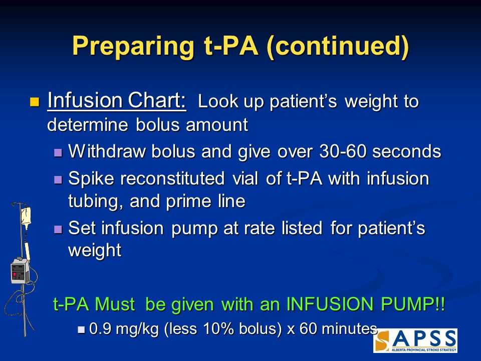 Preparing t-PA (continued) Infusion Chart: Look up patient's weight to determine bolus amount Infusion Chart: Look up patient's weight to determine bolus amount Withdraw bolus and give over 30-60 seconds Withdraw bolus and give over 30-60 seconds Spike reconstituted vial of t-PA with infusion tubing, and prime line Spike reconstituted vial of t-PA with infusion tubing, and prime line Set infusion pump at rate listed for patient's weight Set infusion pump at rate listed for patient's weight t-PA Must be given with an INFUSION PUMP!.