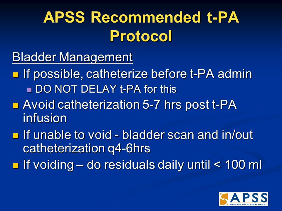 APSS Recommended t-PA Protocol Bladder Management If possible, catheterize before t-PA admin If possible, catheterize before t-PA admin DO NOT DELAY t-PA for this DO NOT DELAY t-PA for this Avoid catheterization 5-7 hrs post t-PA infusion Avoid catheterization 5-7 hrs post t-PA infusion If unable to void - bladder scan and in/out catheterization q4-6hrs If unable to void - bladder scan and in/out catheterization q4-6hrs If voiding – do residuals daily until < 100 ml If voiding – do residuals daily until < 100 ml