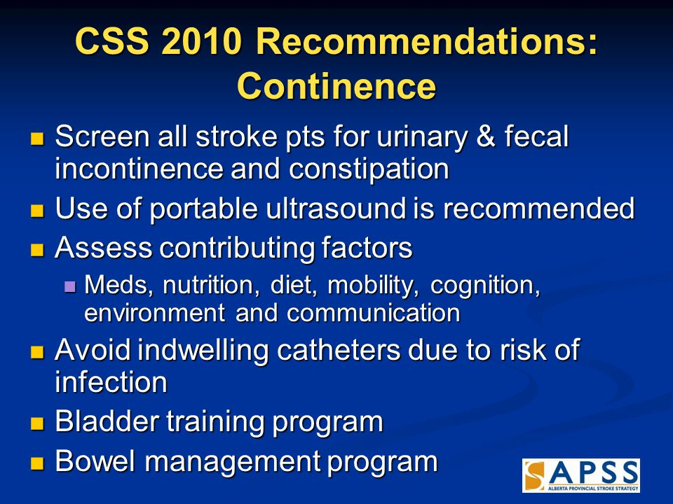 CSS 2010 Recommendations: Continence Screen all stroke pts for urinary & fecal incontinence and constipation Screen all stroke pts for urinary & fecal incontinence and constipation Use of portable ultrasound is recommended Use of portable ultrasound is recommended Assess contributing factors Assess contributing factors Meds, nutrition, diet, mobility, cognition, environment and communication Meds, nutrition, diet, mobility, cognition, environment and communication Avoid indwelling catheters due to risk of infection Avoid indwelling catheters due to risk of infection Bladder training program Bladder training program Bowel management program Bowel management program