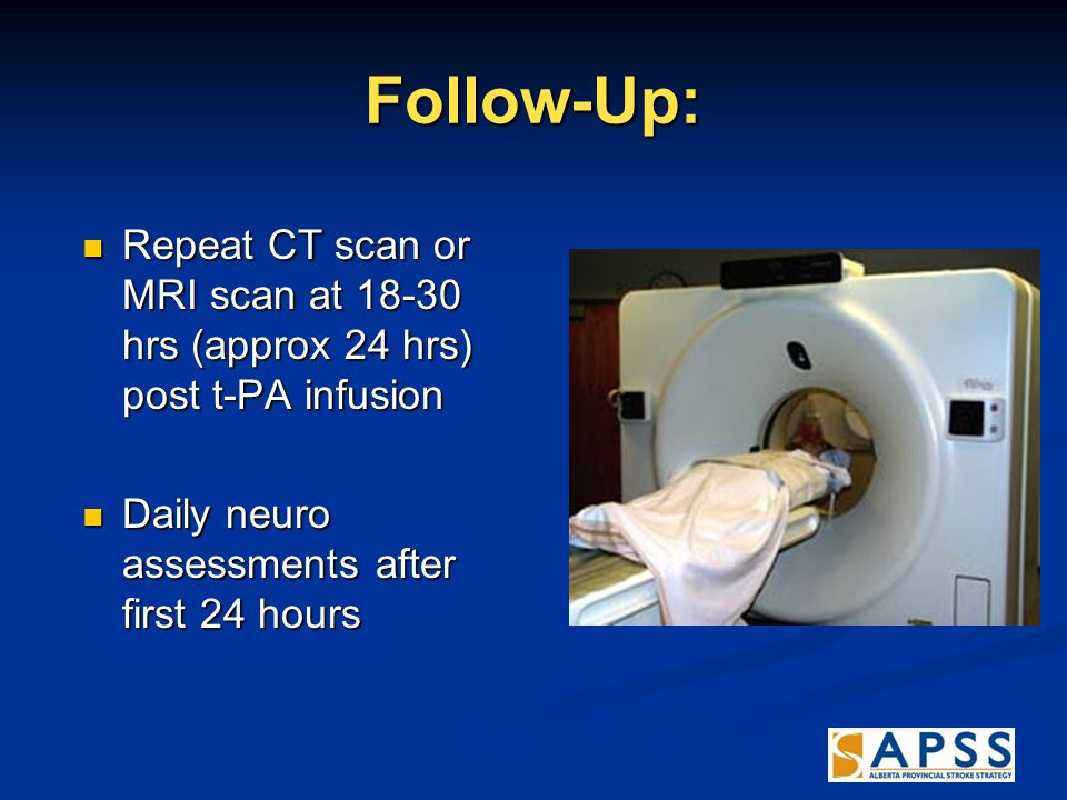 Follow-Up: Repeat CT scan or MRI scan at 18-30 hrs (approx 24 hrs) post t-PA infusion Repeat CT scan or MRI scan at 18-30 hrs (approx 24 hrs) post t-PA infusion Daily neuro assessments after first 24 hours Daily neuro assessments after first 24 hours