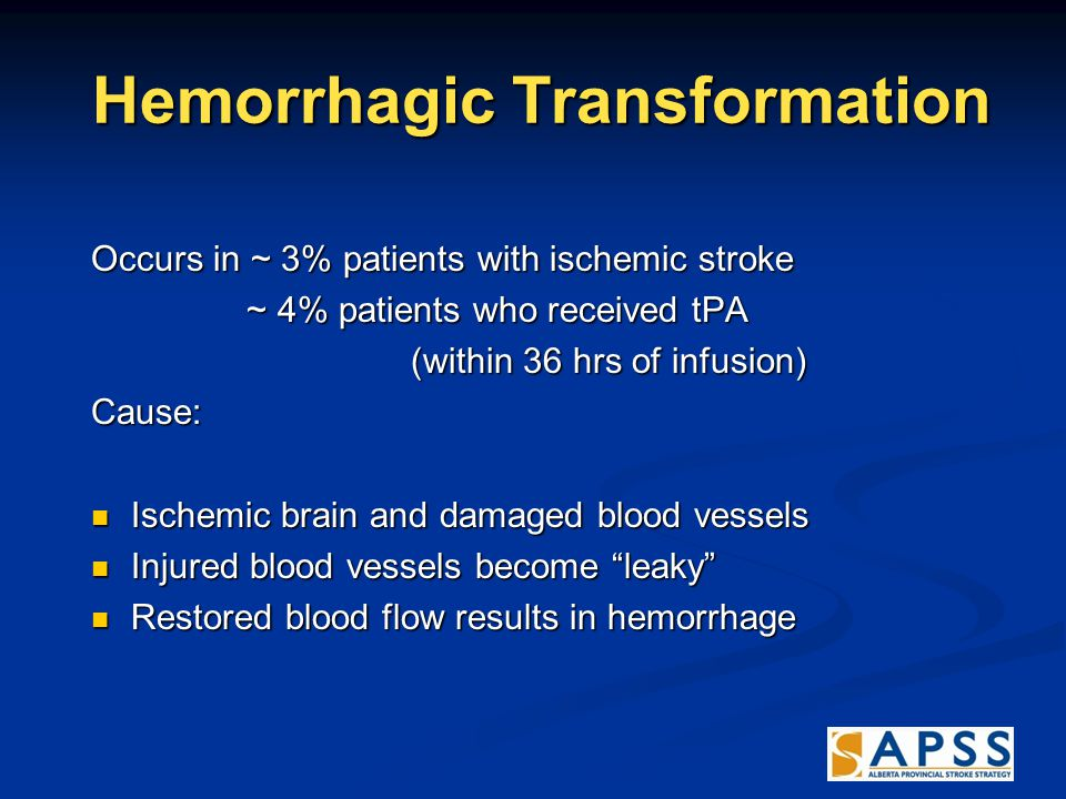 Hemorrhagic Transformation Hemorrhagic Transformation Occurs in ~ 3% patients with ischemic stroke ~ 4% patients who received tPA ~ 4% patients who received tPA (within 36 hrs of infusion) Cause: Ischemic brain and damaged blood vessels Ischemic brain and damaged blood vessels Injured blood vessels become leaky Injured blood vessels become leaky Restored blood flow results in hemorrhage Restored blood flow results in hemorrhage