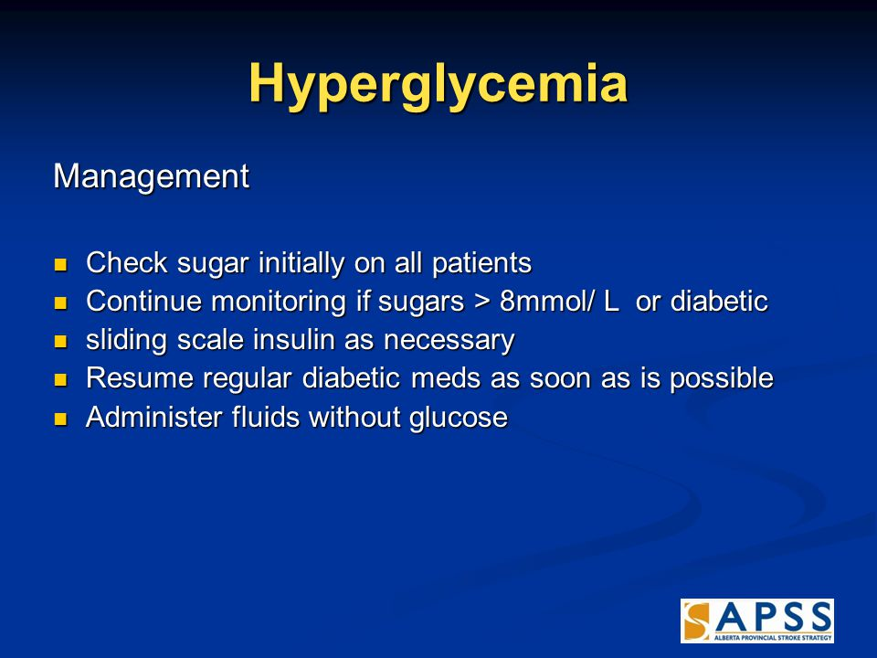 Hyperglycemia Management Check sugar initially on all patients Check sugar initially on all patients Continue monitoring if sugars > 8mmol/ L or diabetic Continue monitoring if sugars > 8mmol/ L or diabetic sliding scale insulin as necessary sliding scale insulin as necessary Resume regular diabetic meds as soon as is possible Resume regular diabetic meds as soon as is possible Administer fluids without glucose Administer fluids without glucose