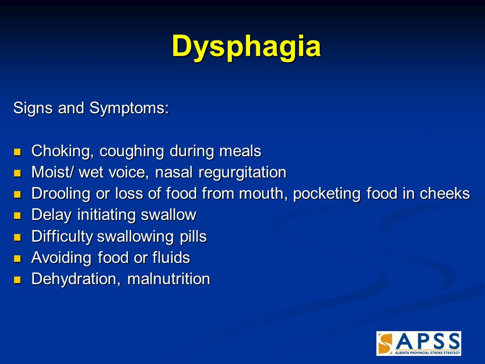 Dysphagia Dysphagia Signs and Symptoms: Choking, coughing during meals Choking, coughing during meals Moist/ wet voice, nasal regurgitation Moist/ wet voice, nasal regurgitation Drooling or loss of food from mouth, pocketing food in cheeks Drooling or loss of food from mouth, pocketing food in cheeks Delay initiating swallow Delay initiating swallow Difficulty swallowing pills Difficulty swallowing pills Avoiding food or fluids Avoiding food or fluids Dehydration, malnutrition Dehydration, malnutrition