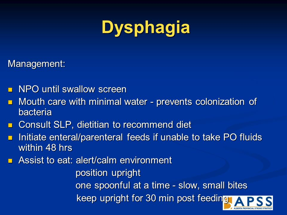 Dysphagia Dysphagia Management: NPO until swallow screen NPO until swallow screen Mouth care with minimal water - prevents colonization of bacteria Mouth care with minimal water - prevents colonization of bacteria Consult SLP, dietitian to recommend diet Consult SLP, dietitian to recommend diet Initiate enteral/parenteral feeds if unable to take PO fluids within 48 hrs Initiate enteral/parenteral feeds if unable to take PO fluids within 48 hrs Assist to eat: alert/calm environment Assist to eat: alert/calm environment position upright position upright one spoonful at a time - slow, small bites one spoonful at a time - slow, small bites keep upright for 30 min post feeding keep upright for 30 min post feeding