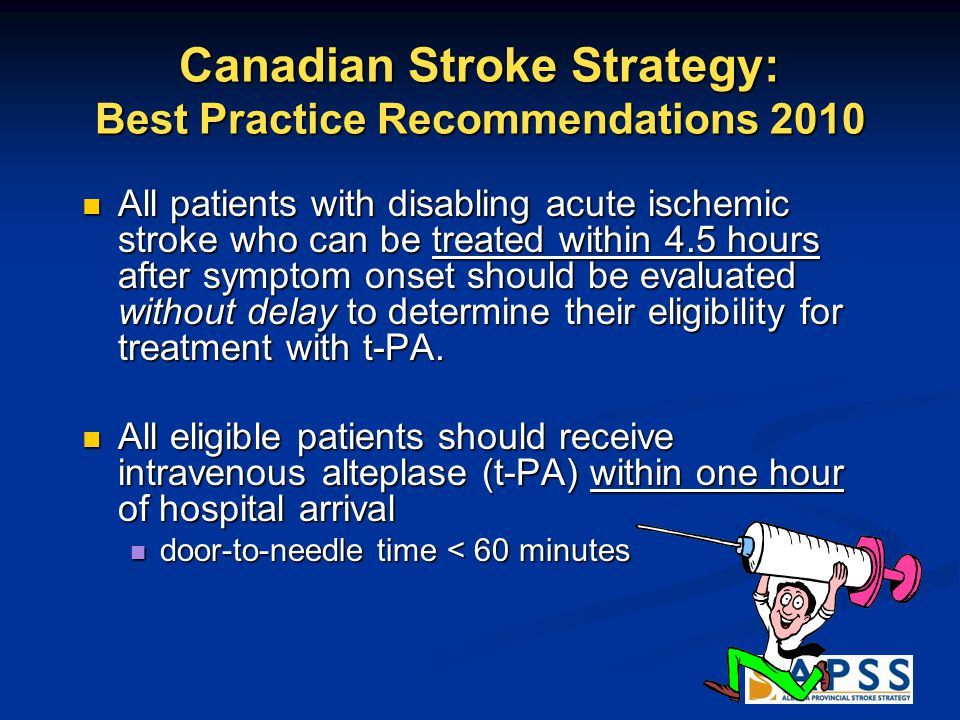 Canadian Stroke Strategy: Best Practice Recommendations 2010 All patients with disabling acute ischemic stroke who can be treated within 4.5 hours after symptom onset should be evaluated without delay to determine their eligibility for treatment with t-PA.