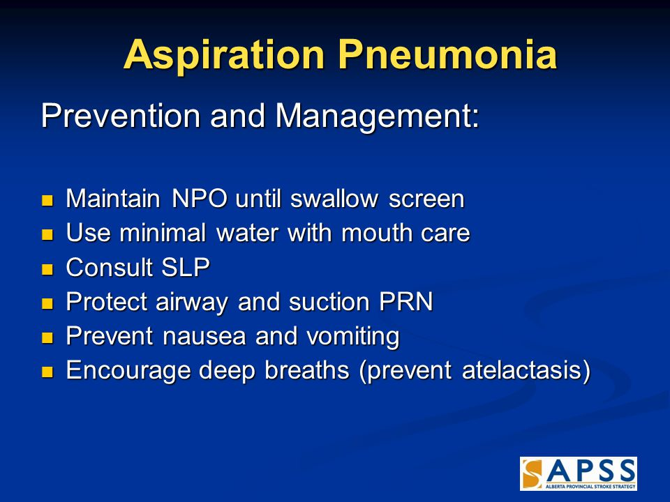 Aspiration Pneumonia Aspiration Pneumonia Prevention and Management: Maintain NPO until swallow screen Maintain NPO until swallow screen Use minimal water with mouth care Use minimal water with mouth care Consult SLP Consult SLP Protect airway and suction PRN Protect airway and suction PRN Prevent nausea and vomiting Prevent nausea and vomiting Encourage deep breaths (prevent atelactasis) Encourage deep breaths (prevent atelactasis)