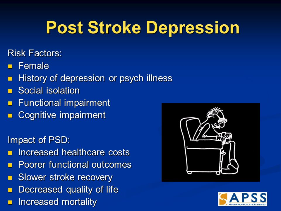 Post Stroke Depression Post Stroke Depression Risk Factors: Female Female History of depression or psych illness History of depression or psych illness Social isolation Social isolation Functional impairment Functional impairment Cognitive impairment Cognitive impairment Impact of PSD: Increased healthcare costs Increased healthcare costs Poorer functional outcomes Poorer functional outcomes Slower stroke recovery Slower stroke recovery Decreased quality of life Decreased quality of life Increased mortality Increased mortality