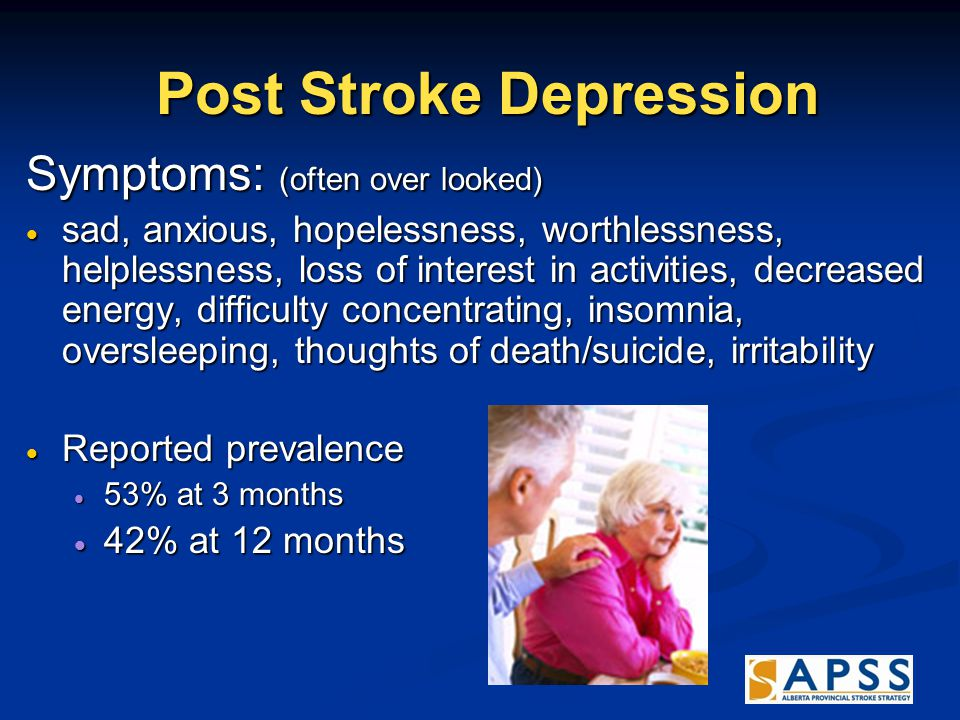 Post Stroke Depression Post Stroke Depression Symptoms: (often over looked)  sad, anxious, hopelessness, worthlessness, helplessness, loss of interest in activities, decreased energy, difficulty concentrating, insomnia, oversleeping, thoughts of death/suicide, irritability  Reported prevalence  53% at 3 months  42% at 12 months