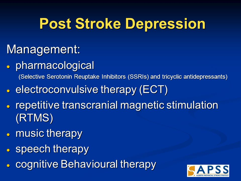 Post Stroke Depression Post Stroke Depression Management:  pharmacological (Selective Serotonin Reuptake Inhibitors (SSRIs) and tricyclic antidepressants)  electroconvulsive therapy (ECT)  repetitive transcranial magnetic stimulation (RTMS)  music therapy  speech therapy  cognitive Behavioural therapy