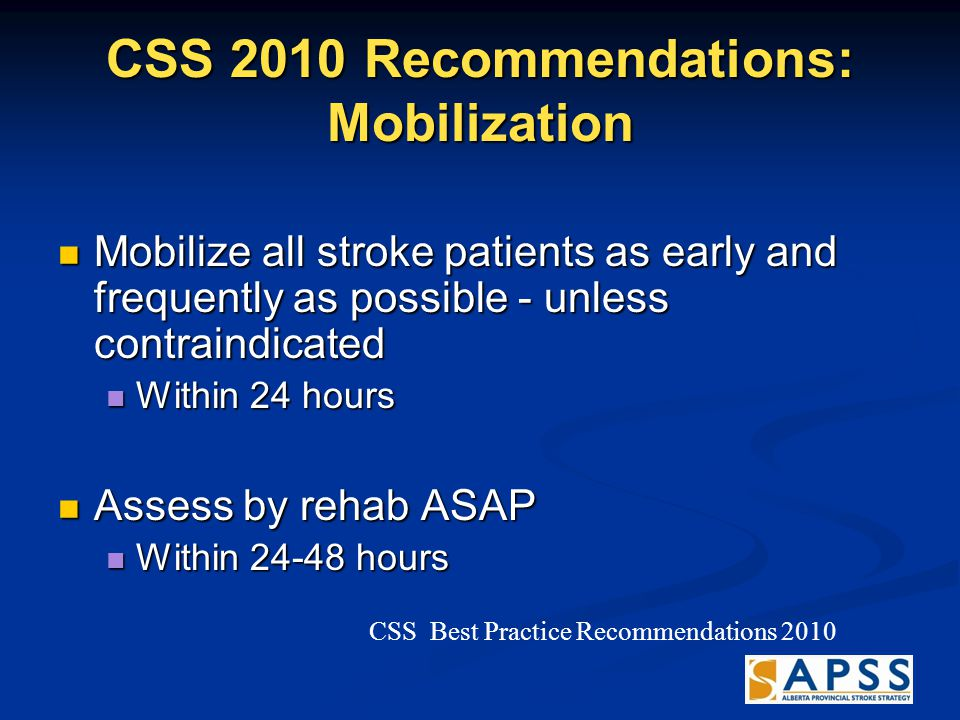 CSS 2010 Recommendations: Mobilization Mobilize all stroke patients as early and frequently as possible - unless contraindicated Mobilize all stroke patients as early and frequently as possible - unless contraindicated Within 24 hours Within 24 hours Assess by rehab ASAP Assess by rehab ASAP Within 24-48 hours Within 24-48 hours CSS Best Practice Recommendations 2010