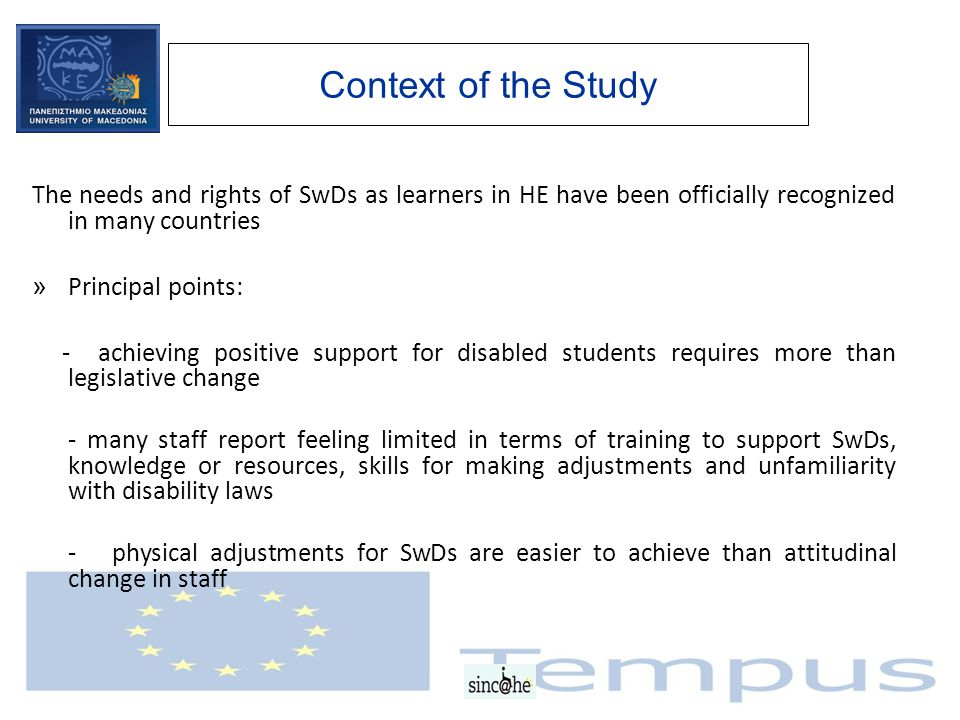Context of the Study The needs and rights of SwDs as learners in HE have been officially recognized in many countries » Principal points: - achieving positive support for disabled students requires more than legislative change - many staff report feeling limited in terms of training to support SwDs, knowledge or resources, skills for making adjustments and unfamiliarity with disability laws - physical adjustments for SwDs are easier to achieve than attitudinal change in staff