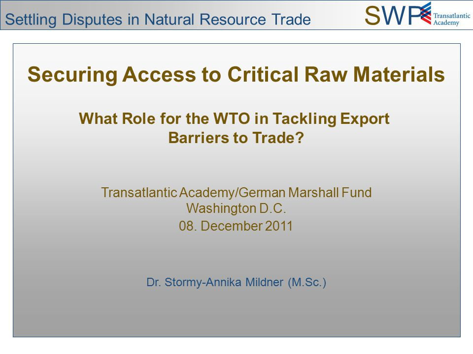 Securing Access to Critical Raw Materials What Role for the WTO in Tackling Export Barriers to Trade? Transatlantic Academy/German Marshall Fund Washi