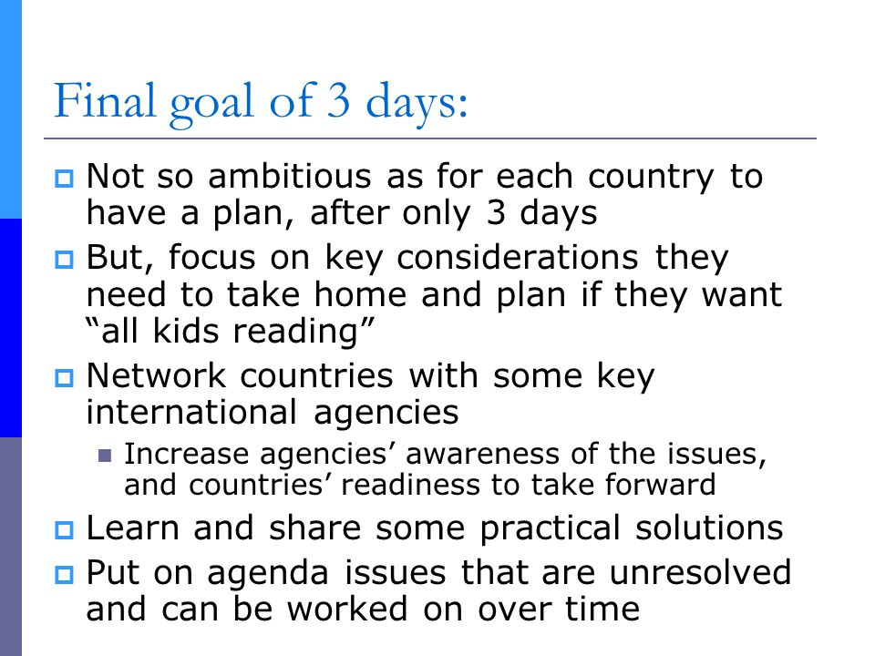 Final goal of 3 days:  Not so ambitious as for each country to have a plan, after only 3 days  But, focus on key considerations they need to take home and plan if they want all kids reading  Network countries with some key international agencies Increase agencies' awareness of the issues, and countries' readiness to take forward  Learn and share some practical solutions  Put on agenda issues that are unresolved and can be worked on over time
