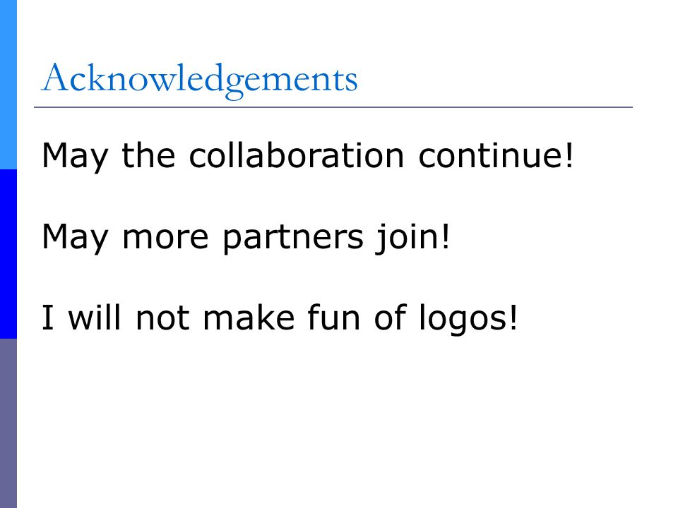 Acknowledgements May the collaboration continue. May more partners join.