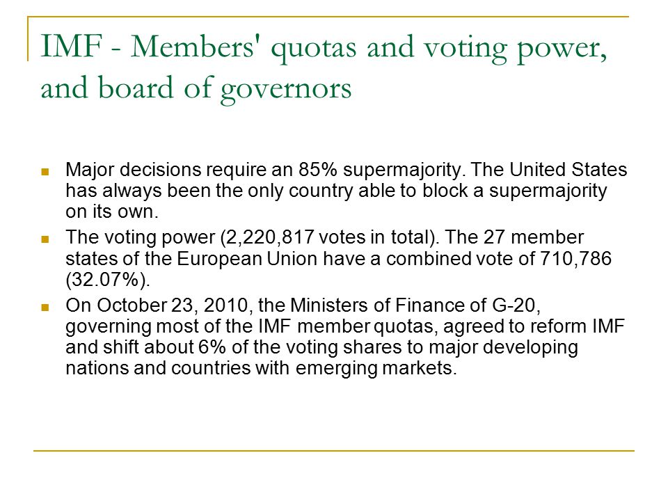 IMF - Members' quotas and voting power, and board of governors Major decisions require an 85% supermajority. The United States has always been the onl