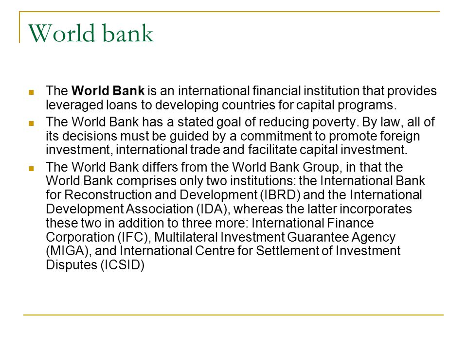 World bank The World Bank is an international financial institution that provides leveraged loans to developing countries for capital programs. The Wo