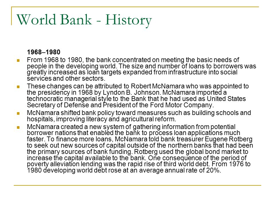 World Bank - History 1968–1980 From 1968 to 1980, the bank concentrated on meeting the basic needs of people in the developing world. The size and num
