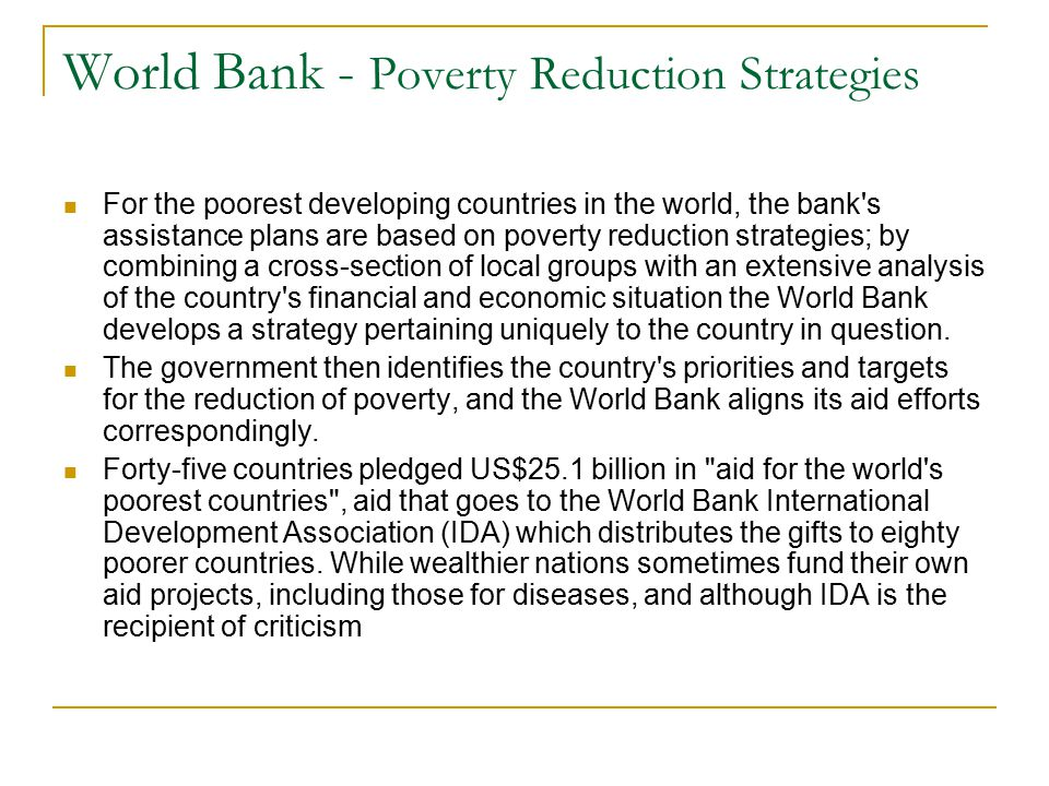 World Bank - Poverty Reduction Strategies For the poorest developing countries in the world, the bank's assistance plans are based on poverty reductio