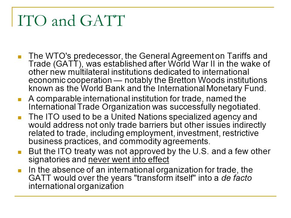 ITO and GATT The WTO's predecessor, the General Agreement on Tariffs and Trade (GATT), was established after World War II in the wake of other new mul