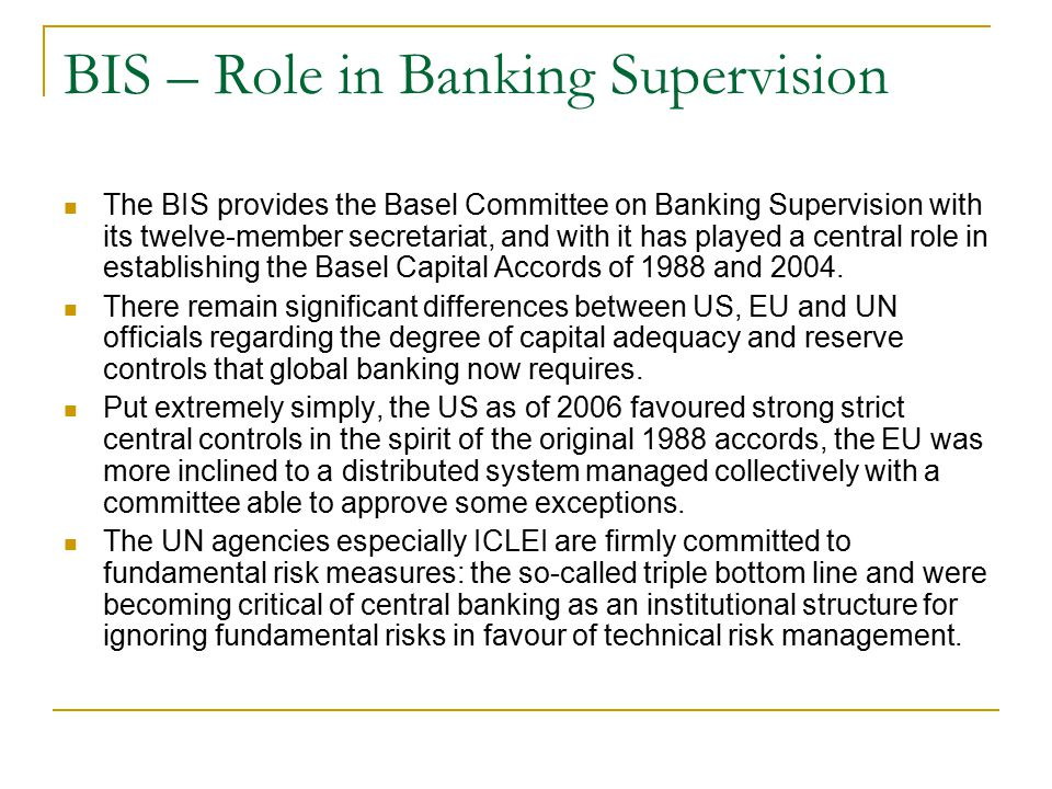 BIS – Role in Banking Supervision The BIS provides the Basel Committee on Banking Supervision with its twelve-member secretariat, and with it has play