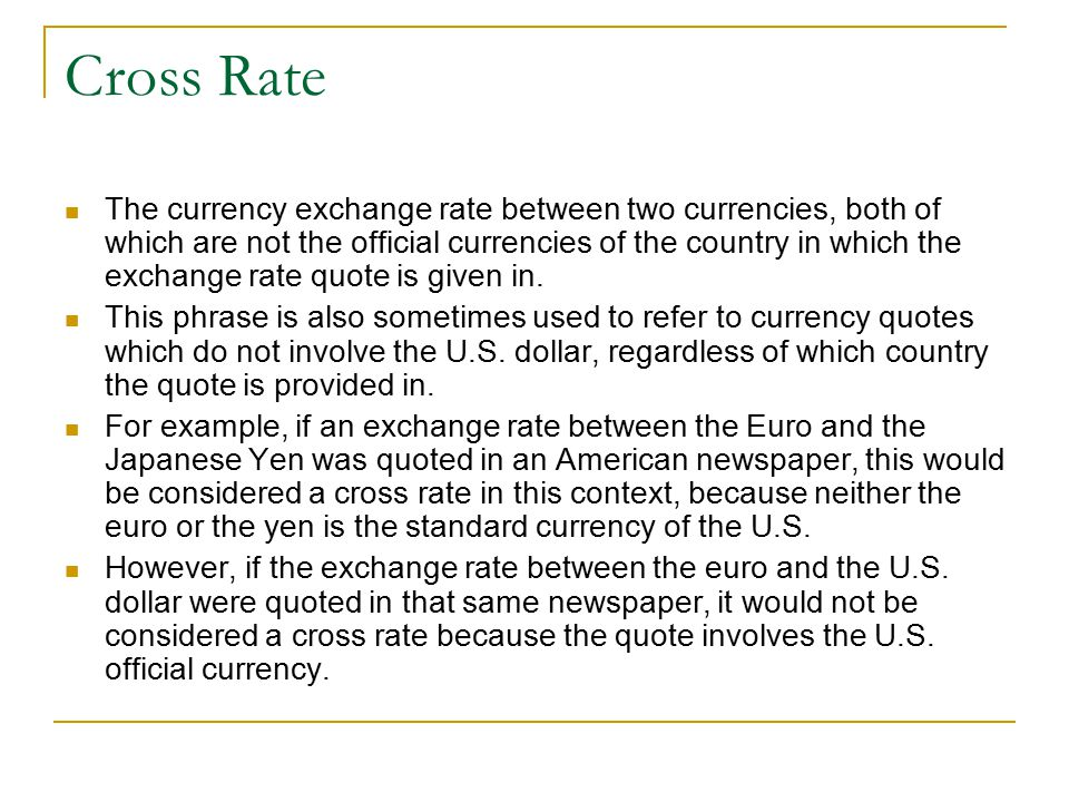 Cross Rate The currency exchange rate between two currencies, both of which are not the official currencies of the country in which the exchange rate