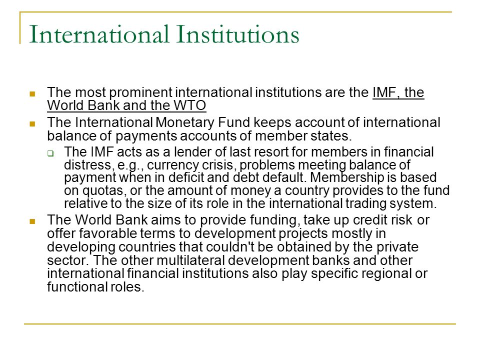 International Institutions The most prominent international institutions are the IMF, the World Bank and the WTO The International Monetary Fund keeps