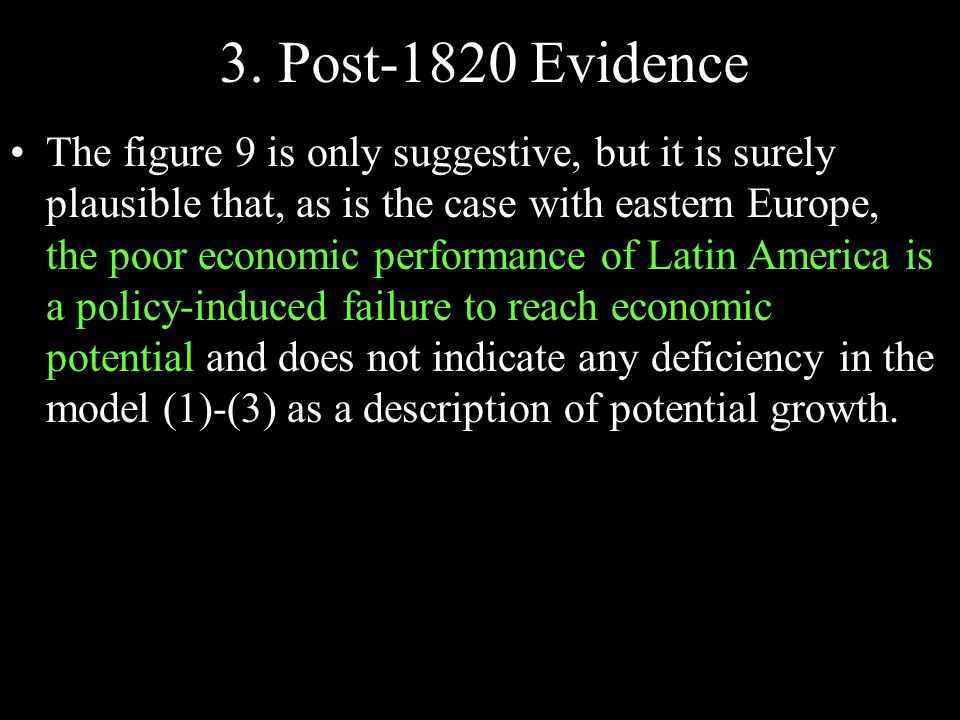 The figure 9 is only suggestive, but it is surely plausible that, as is the case with eastern Europe, the poor economic performance of Latin America is a policy-induced failure to reach economic potential and does not indicate any deficiency in the model (1)-(3) as a description of potential growth.