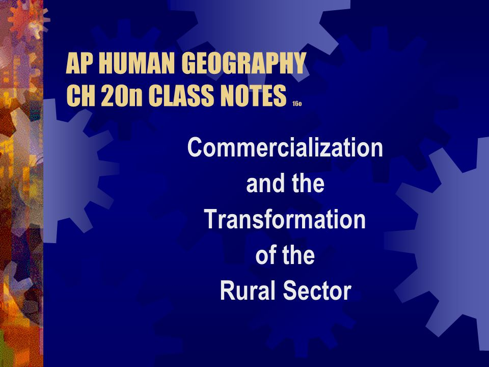 AP HUMAN GEOGRAPHY CH 20n CLASS NOTES 16o Commercialization and the Transformation of the Rural Sector