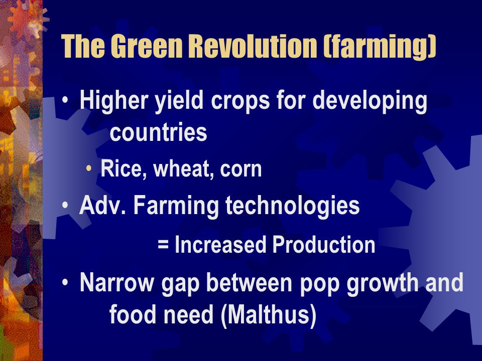 The Green Revolution (farming) Higher yield crops for developing countries Rice, wheat, corn Adv.