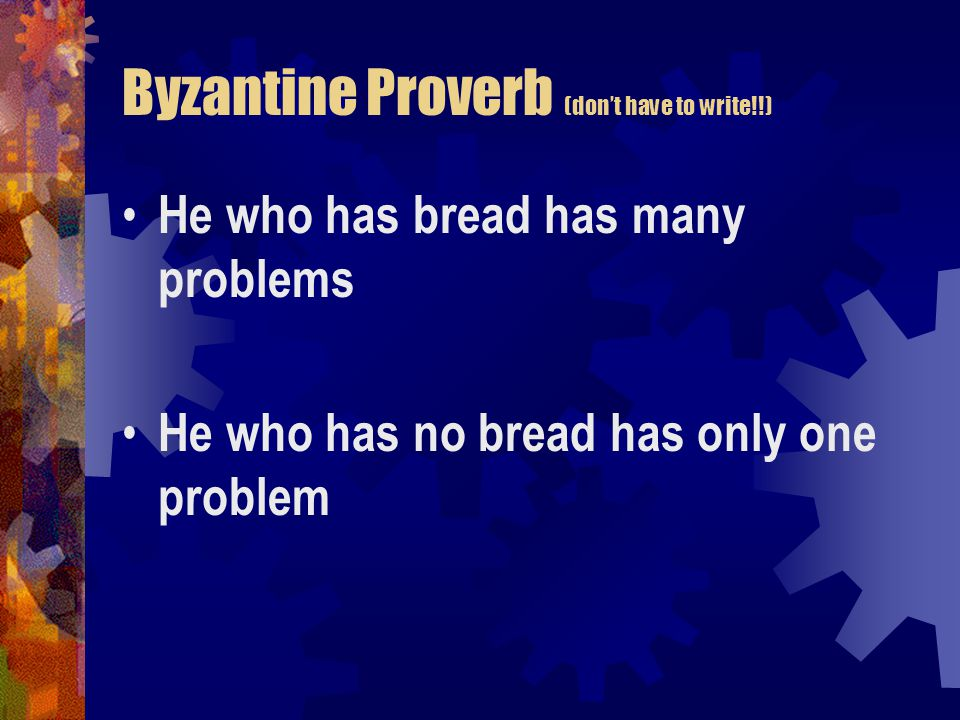 Byzantine Proverb (don't have to write!!) He who has bread has many problems He who has no bread has only one problem