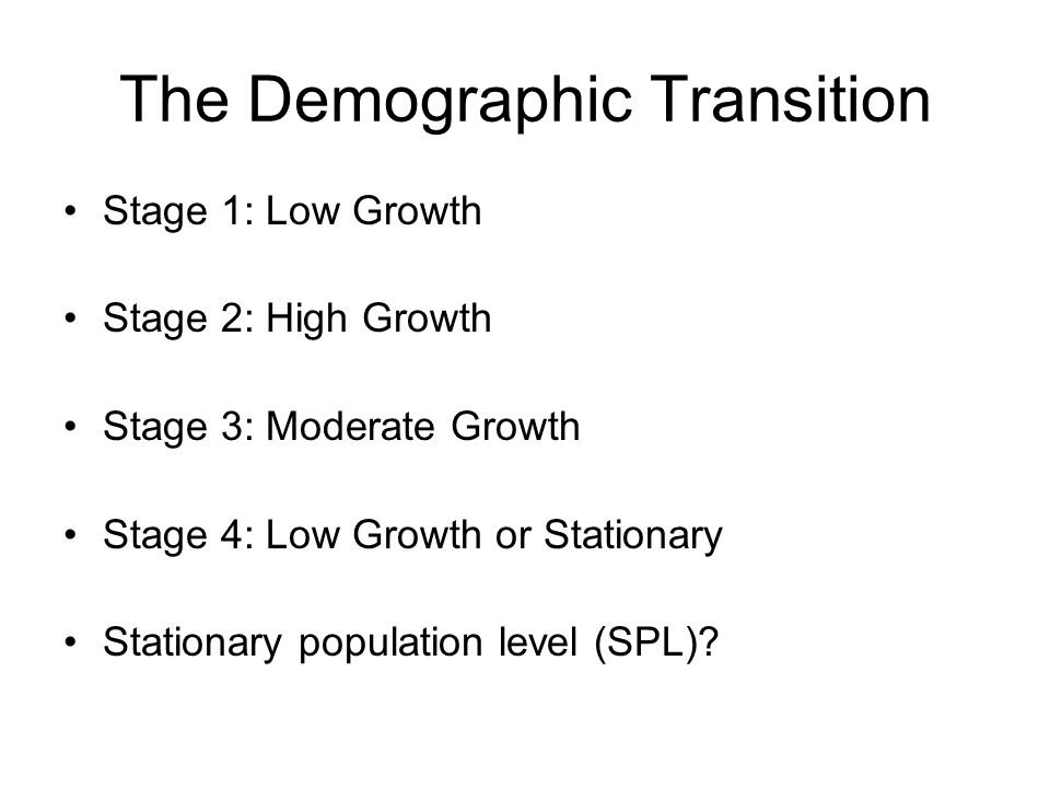 Stage 1: Low Growth Stage 2: High Growth Stage 3: Moderate Growth Stage 4: Low Growth or Stationary Stationary population level (SPL)?