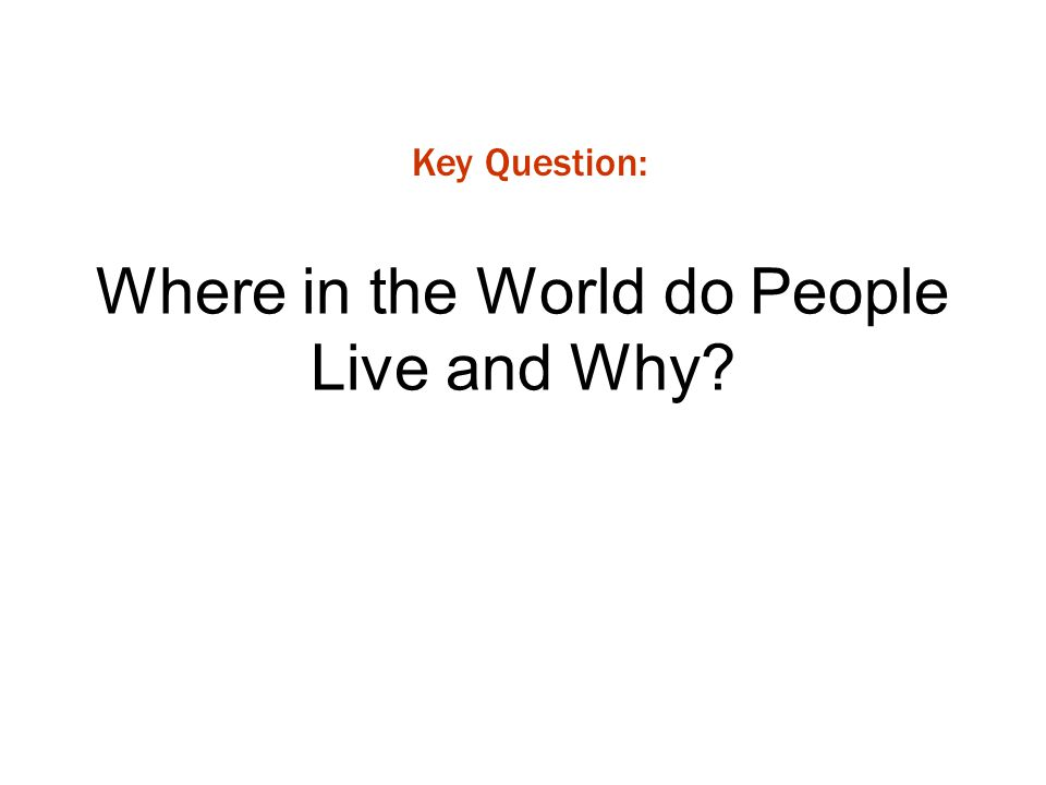 Where in the World do People Live and Why? Key Question: