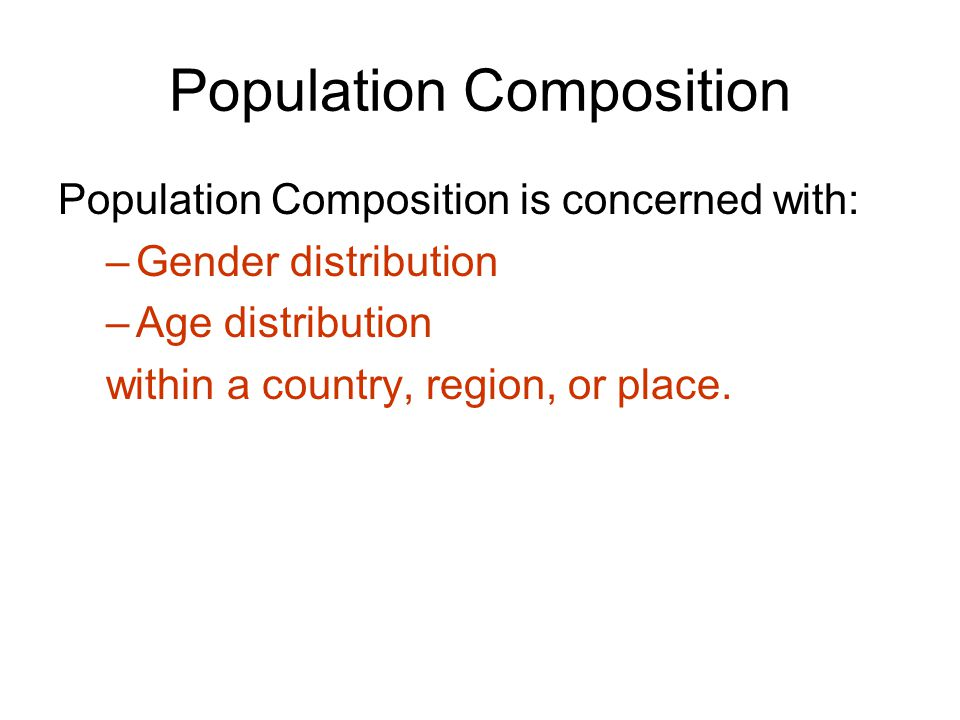 Population Composition Population Composition is concerned with: –Gender distribution –Age distribution within a country, region, or place.