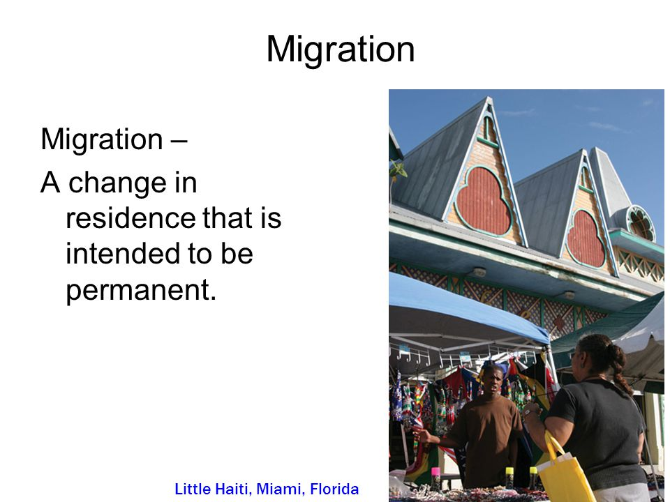 Migration Migration – A change in residence that is intended to be permanent. Little Haiti, Miami, Florida