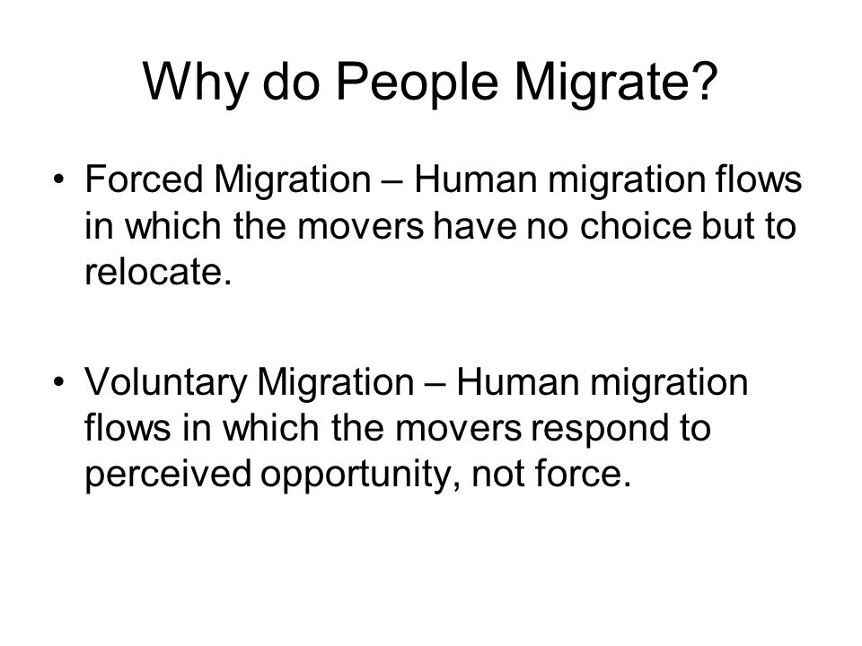 Forced Migration – Human migration flows in which the movers have no choice but to relocate. Voluntary Migration – Human migration flows in which the