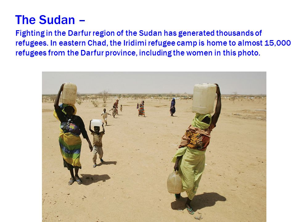 The Sudan – Fighting in the Darfur region of the Sudan has generated thousands of refugees. In eastern Chad, the Iridimi refugee camp is home to almos