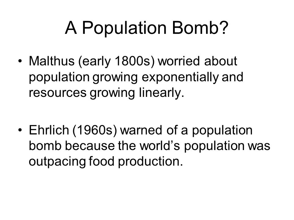 A Population Bomb? Malthus (early 1800s) worried about population growing exponentially and resources growing linearly. Ehrlich (1960s) warned of a po