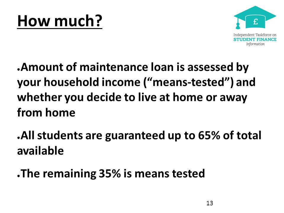 """How much? ● Amount of maintenance loan is assessed by your household income (""""means-tested"""") and whether you decide to live at home or away from home"""